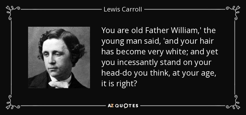 You are old Father William,' the young man said, 'and your hair has become very white; and yet you incessantly stand on your head-do you think, at your age, it is right? - Lewis Carroll