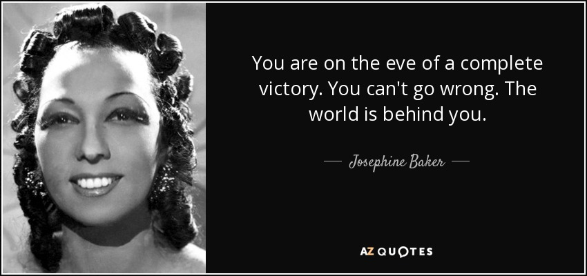 You are on the eve of a complete victory. You can't go wrong. The world is behind you. - Josephine Baker