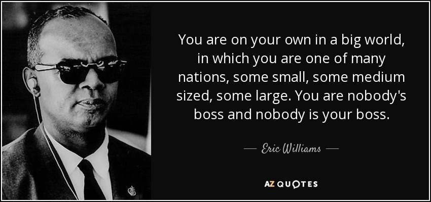 You are on your own in a big world, in which you are one of many nations, some small, some medium sized, some large. You are nobody's boss and nobody is your boss. - Eric Williams