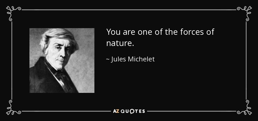 You are one of the forces of nature. - Jules Michelet