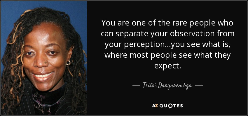 You are one of the rare people who can separate your observation from your perception...you see what is, where most people see what they expect. - Tsitsi Dangarembga