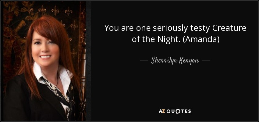 You are one seriously testy Creature of the Night. (Amanda) - Sherrilyn Kenyon