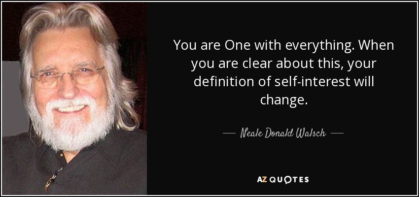 You are One with everything. When you are clear about this, your definition of self-interest will change. - Neale Donald Walsch