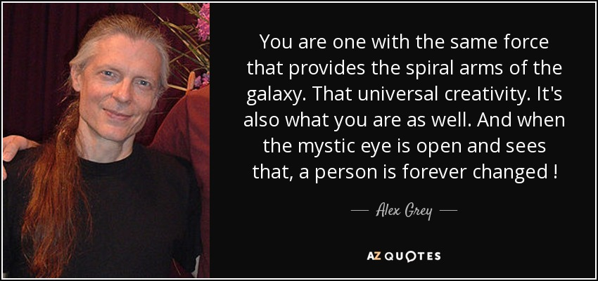 You are one with the same force that provides the spiral arms of the galaxy. That universal creativity. It's also what you are as well. And when the mystic eye is open and sees that, a person is forever changed ! - Alex Grey