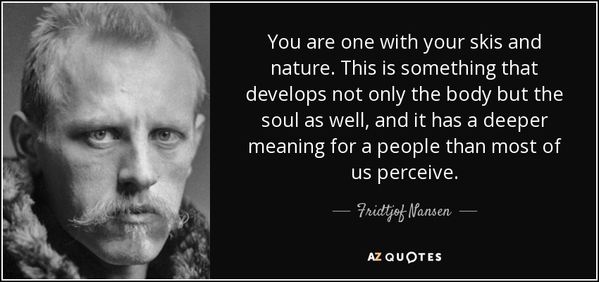 You are one with your skis and nature. This is something that develops not only the body but the soul as well, and it has a deeper meaning for a people than most of us perceive. - Fridtjof Nansen