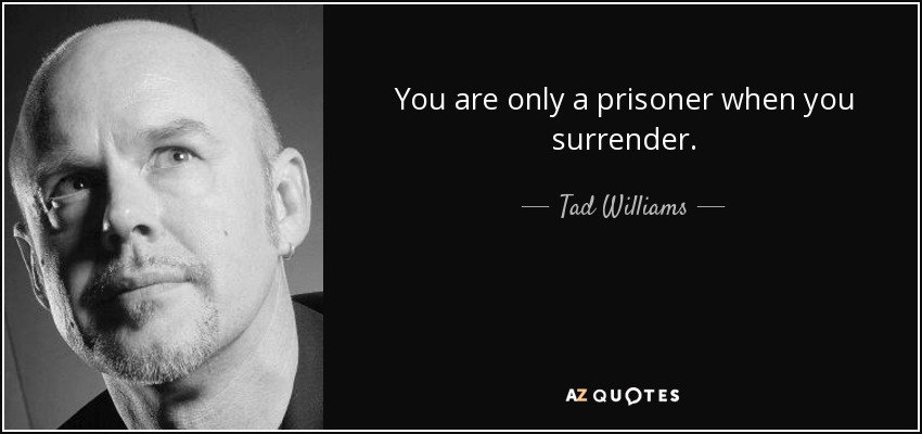 You are only a prisoner when you surrender. - Tad Williams