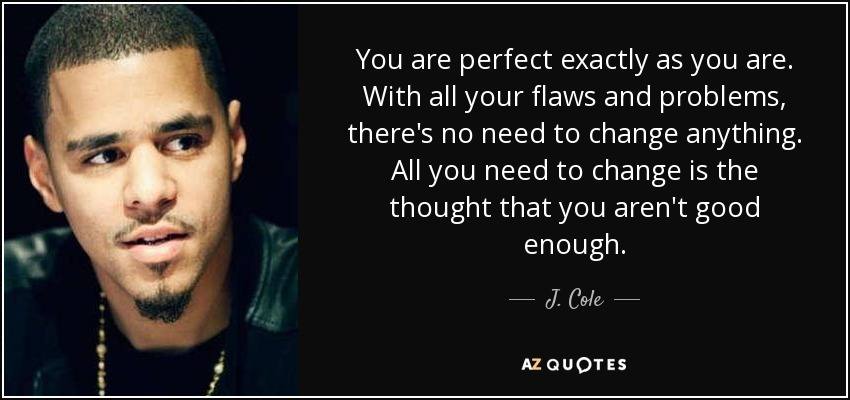 You are perfect exactly as you are. With all your flaws and problems, there's no need to change anything. All you need to change is the thought that you aren't good enough. - J. Cole
