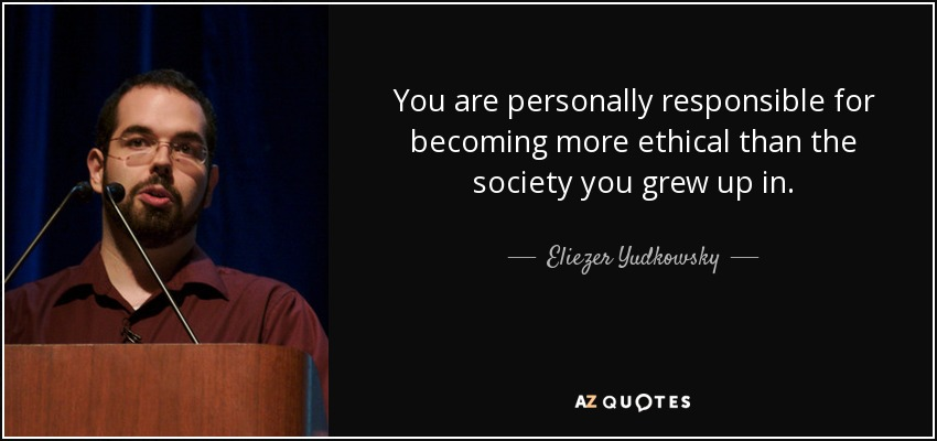You are personally responsible for becoming more ethical than the society you grew up in. - Eliezer Yudkowsky