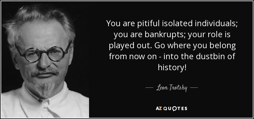 You are pitiful isolated individuals; you are bankrupts; your role is played out. Go where you belong from now on - into the dustbin of history! - Leon Trotsky