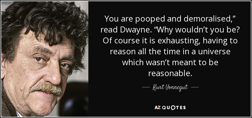 "You are pooped and demoralised,"" read Dwayne. ""Why wouldn't you be? Of course it is exhausting, having to reason all the time in a universe which wasn't meant to be reasonable. - Kurt Vonnegut"