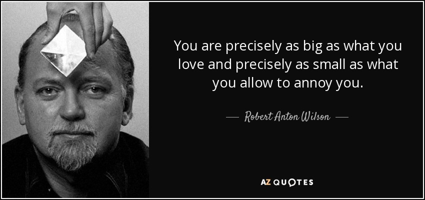 You are precisely as big as what you love and precisely as small as what you allow to annoy you. - Robert Anton Wilson