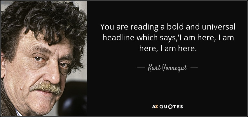 You are reading a bold and universal headline which says ,'I am here, I am here, I am here. - Kurt Vonnegut