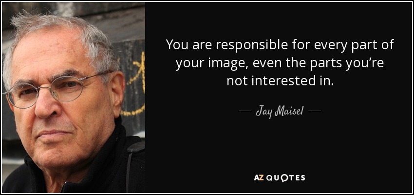 You are responsible for every part of your image, even the parts you're not interested in. - Jay Maisel