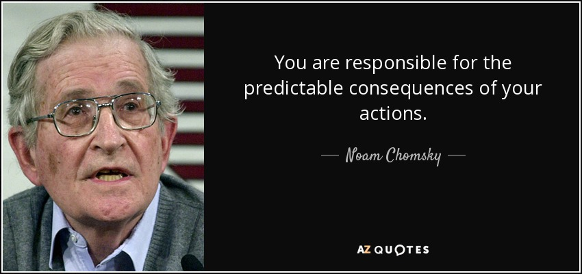 You are responsible for the predictable consequences of your actions. - Noam Chomsky