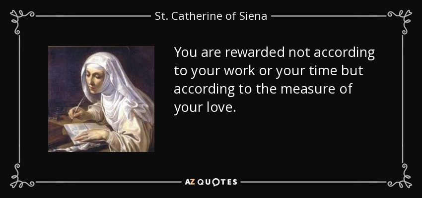 You are rewarded not according to your work or your time but according to the measure of your love. - St. Catherine of Siena