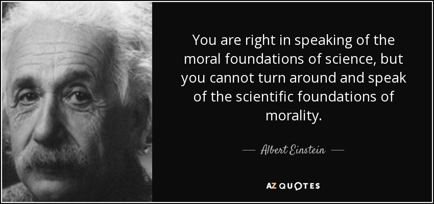 You are right in speaking of the moral foundations of science, but you cannot turn around and speak of the scientific foundations of morality. - Albert Einstein