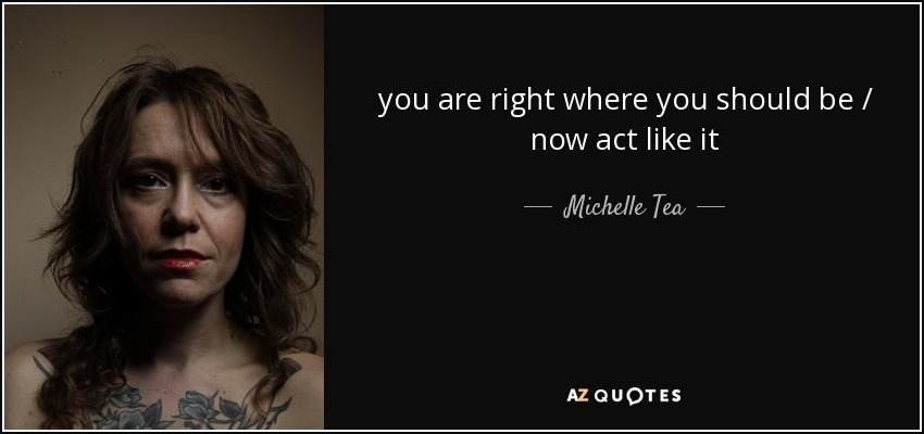 you are right where you should be / now act like it - Michelle Tea