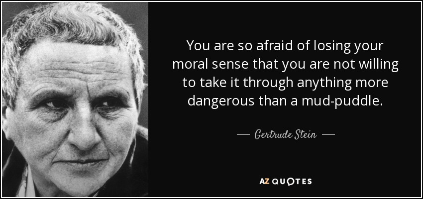 You are so afraid of losing your moral sense that you are not willing to take it through anything more dangerous than a mud-puddle. - Gertrude Stein