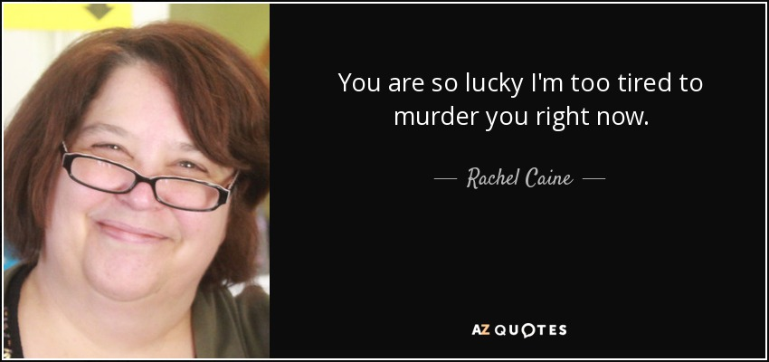 You are so lucky I'm too tired to murder you right now. - Rachel Caine