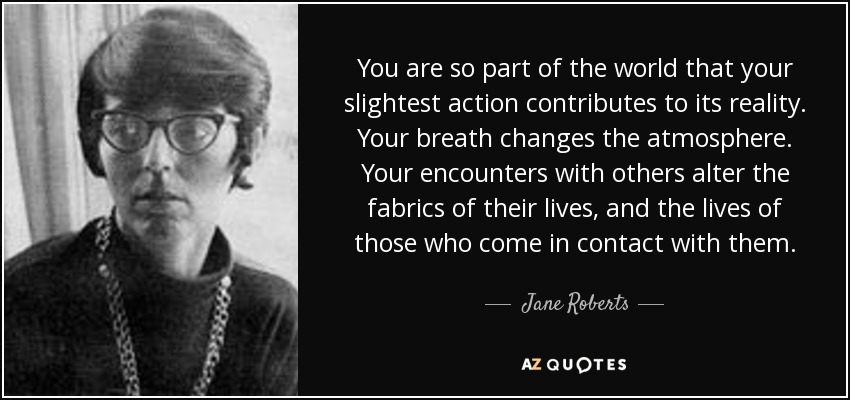 You are so part of the world that your slightest action contributes to its reality. Your breath changes the atmosphere. Your encounters with others alter the fabrics of their lives, and the lives of those who come in contact with them. - Jane Roberts