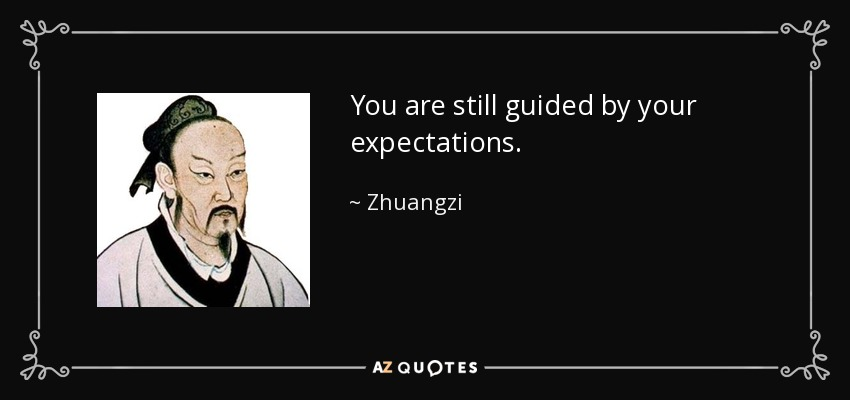 You are still guided by your expectations. - Zhuangzi