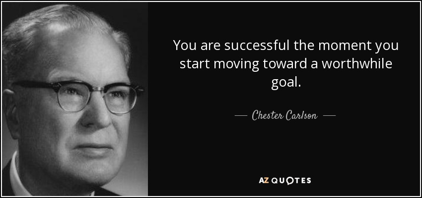You are successful the moment you start moving toward a worthwhile goal. - Chester Carlson