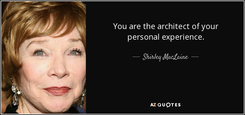 You are the architect of your personal experience. - Shirley MacLaine