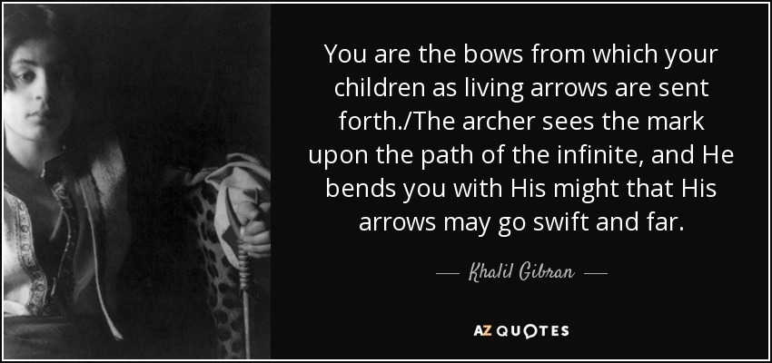 You are the bows from which your children as living arrows are sent forth./The archer sees the mark upon the path of the infinite, and He bends you with His might that His arrows may go swift and far. - Khalil Gibran