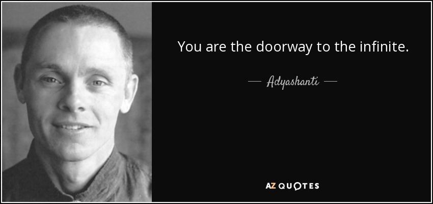 You are the doorway to the infinite. - Adyashanti