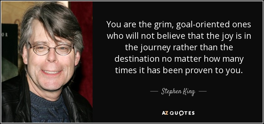 You are the grim, goal-oriented ones who will not believe that the joy is in the journey rather than the destination no matter how many times it has been proven to you. - Stephen King