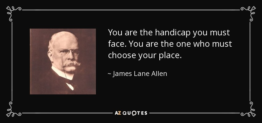 You are the handicap you must face. You are the one who must choose your place. - James Lane Allen
