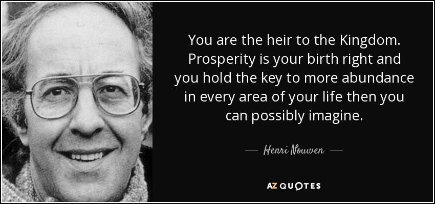You are the heir to the Kingdom. Prosperity is your birth right and you hold the key to more abundance in every area of your life then you can possibly imagine. - Henri Nouwen