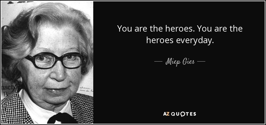 You are the heroes. You are the heroes everyday. - Miep Gies