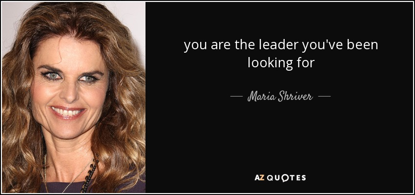 you are the leader you've been looking for - Maria Shriver