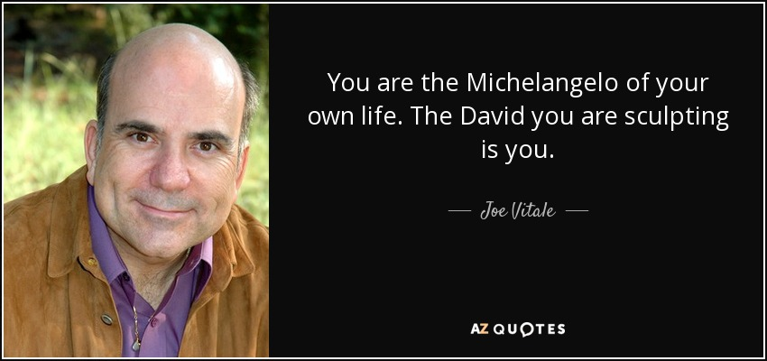 You are the Michelangelo of your own life. The David you are sculpting is you. - Joe Vitale