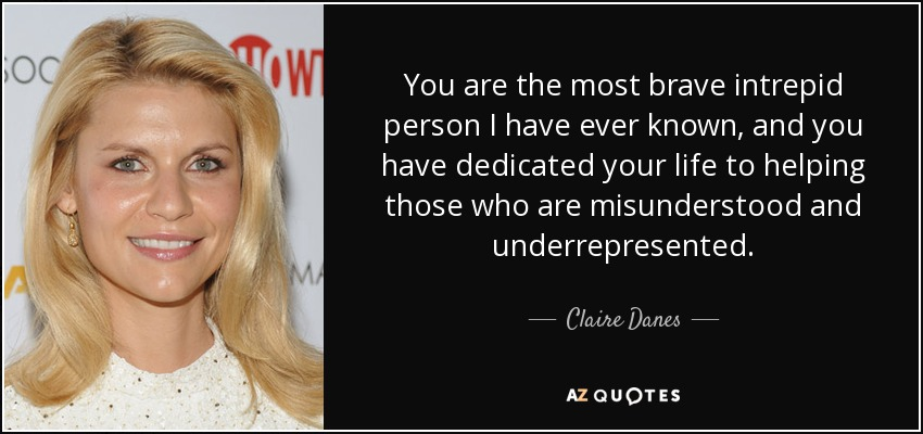You are the most brave intrepid person I have ever known, and you have dedicated your life to helping those who are misunderstood and underrepresented. - Claire Danes
