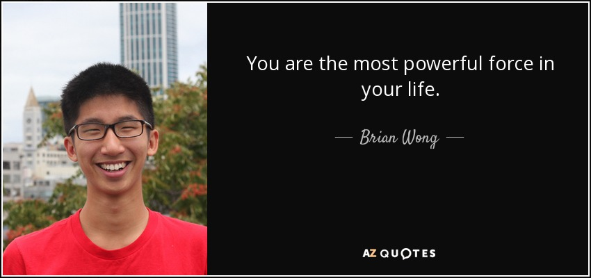 You are the most powerful force in your life. - Brian Wong