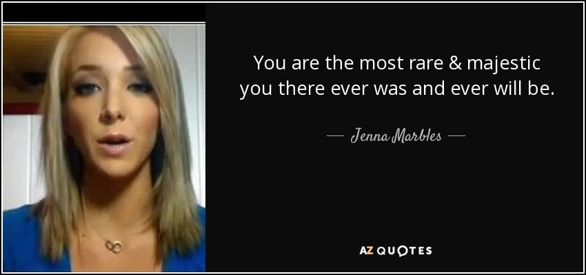 You are the most rare & majestic you there ever was and ever will be. - Jenna Marbles