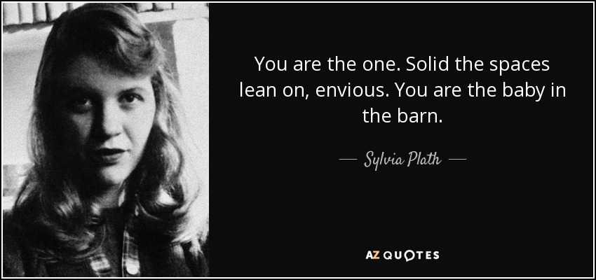 You are the one. Solid the spaces lean on, envious. You are the baby in the barn. - Sylvia Plath