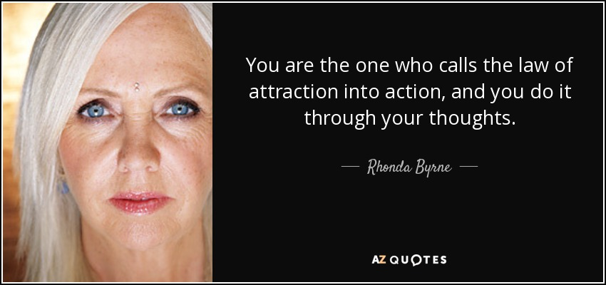 You are the one who calls the law of attraction into action, and you do it through your thoughts. - Rhonda Byrne