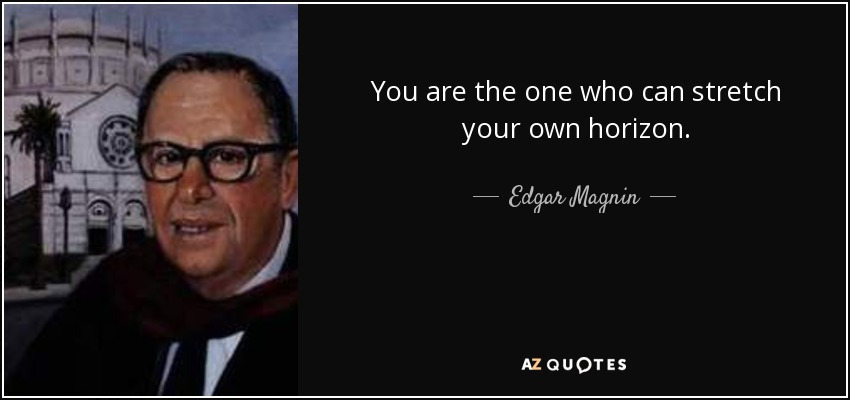 You are the one who can stretch your own horizon. - Edgar Magnin