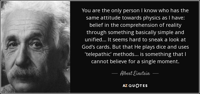 You are the only person I know who has the same attitude towards physics as I have: belief in the comprehension of reality through something basically simple and unified... It seems hard to sneak a look at God's cards. But that He plays dice and uses 'telepathic' methods... is something that I cannot believe for a single moment. - Albert Einstein