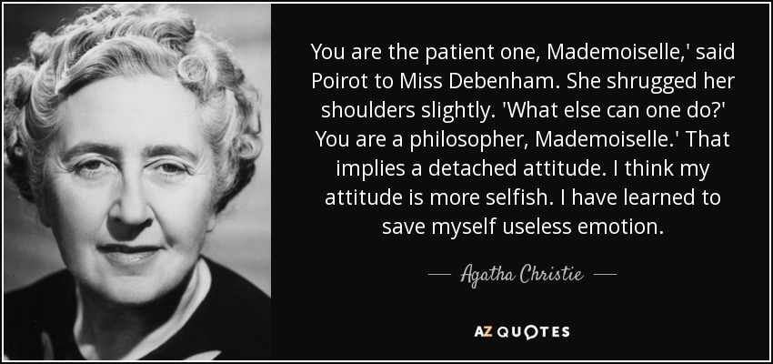 You are the patient one, Mademoiselle,' said Poirot to Miss Debenham. She shrugged her shoulders slightly. 'What else can one do?' You are a philosopher, Mademoiselle.' That implies a detached attitude. I think my attitude is more selfish. I have learned to save myself useless emotion. - Agatha Christie