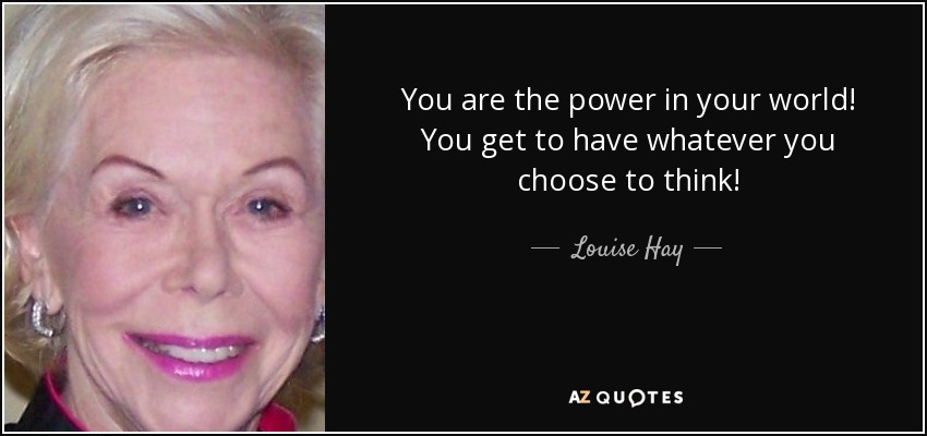 You are the power in your world! You get to have whatever you choose to think! - Louise Hay