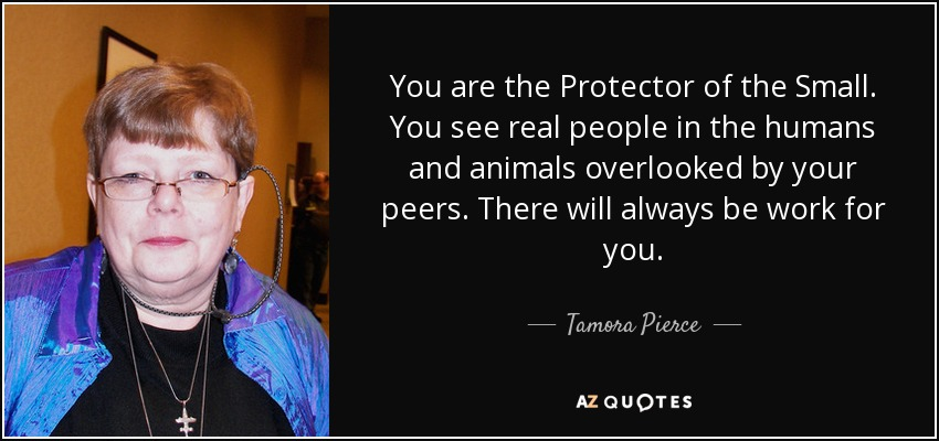 You are the Protector of the Small. You see real people in the humans and animals overlooked by your peers. There will always be work for you. - Tamora Pierce