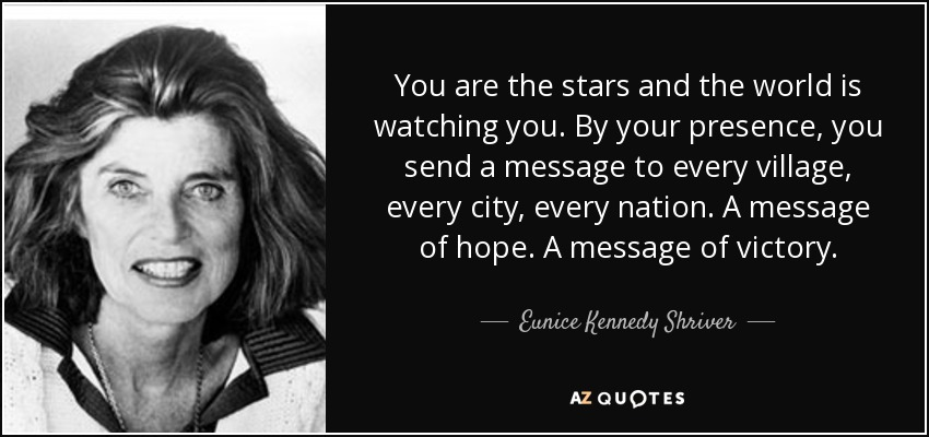 You are the stars and the world is watching you. By your presence, you send a message to every village, every city, every nation. A message of hope. A message of victory. - Eunice Kennedy Shriver