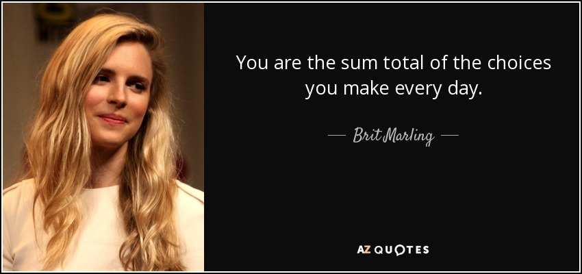 You are the sum total of the choices you make every day. - Brit Marling