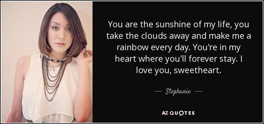 You are the sunshine of my life, you take the clouds away and make me a rainbow every day. You're in my heart where you'll forever stay. I love you, sweetheart. - Stephanie