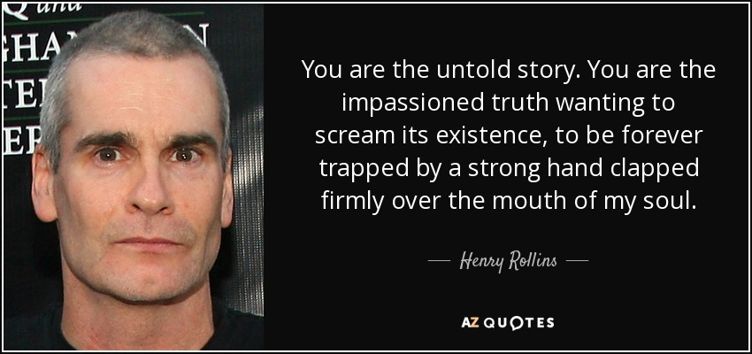 You are the untold story. You are the impassioned truth wanting to scream its existence, to be forever trapped by a strong hand clapped firmly over the mouth of my soul. - Henry Rollins