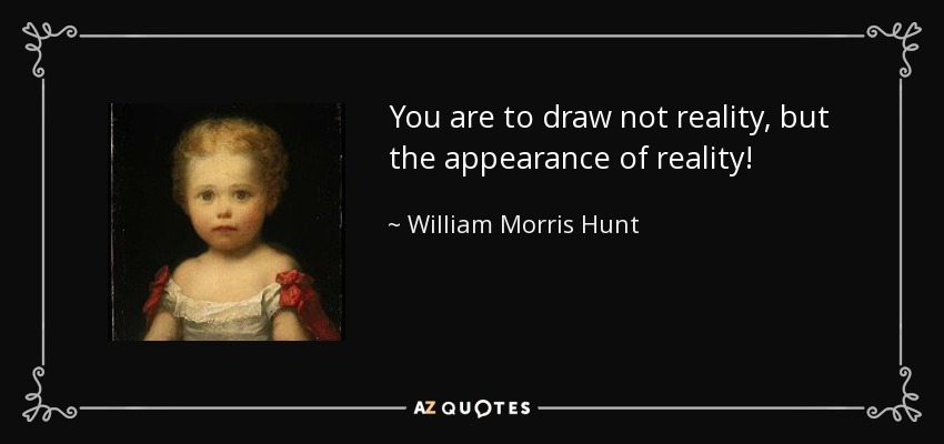You are to draw not reality, but the appearance of reality! - William Morris Hunt